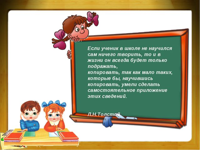 Если ученик в школе не научился сам ничего творить, то и в жизни он всегда бу...