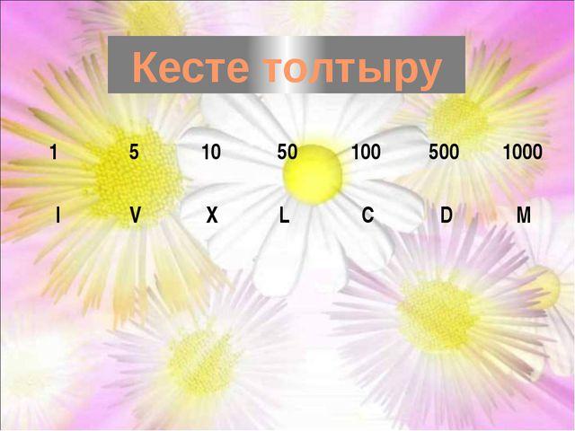 Кесте толтыру I V X L C D M 1 5 10 50 100 500 1000