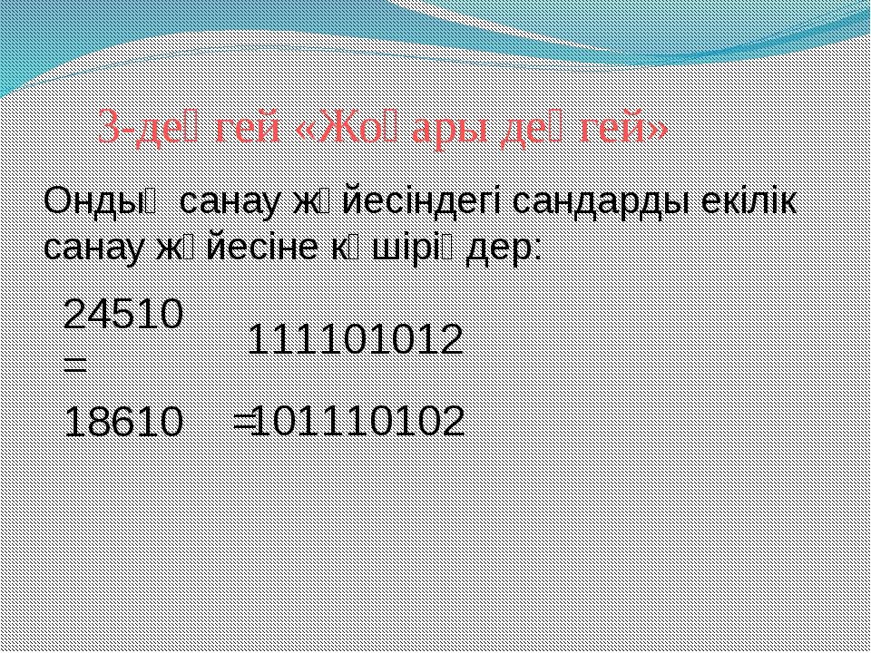 3-деңгей «Жоғары деңгей» 24510 = 111101012 18610 = 101110102 Ондық санау жүйе...