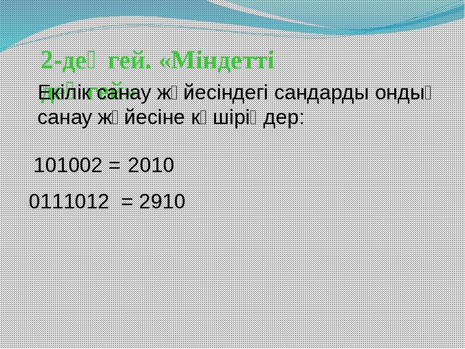 2-деңгей. «Міндетті деңгей» 101002 = 2010 0111012 = 2910 Екілік санау жүйесін...