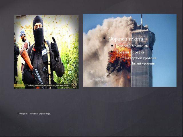 Терроризм – основная угроза миру.
