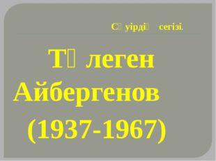 Сәуірдің сегізі. Төлеген Айбергенов (1937-1967)