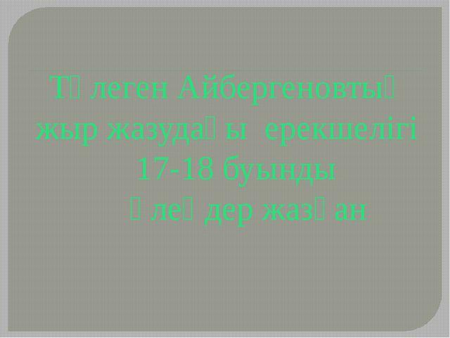 Төлеген Айбергеновтың жыр жазудағы ерекшелігі 17-18 буынды өлеңдер жазған