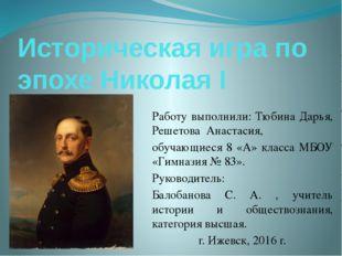 Историческая игра по эпохе Николая I Работу выполнили: Тюбина Дарья, Решетова