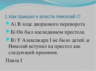 1.Как пришел к власти Николай I? А) В ходе дворцового переворота Б) Он был на