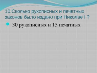 10.Сколько рукописных и печатных законов было издано при Николае I ? 30 рукоп