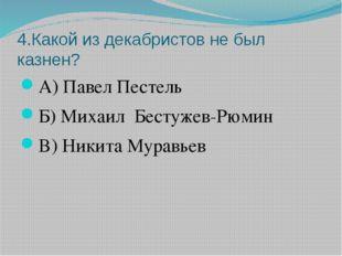 4.Какой из декабристов не был казнен? А) Павел Пестель Б) Михаил Бестужев-Рюм