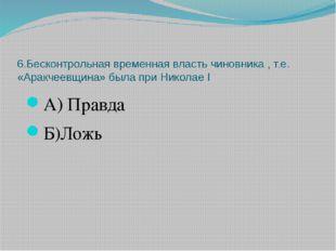 6.Бесконтрольная временная власть чиновника , т.е. «Аракчеевщина» была при Ни