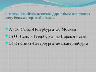 7.Первая Российская железная дорога была построена в эпоху Николая I протяжён