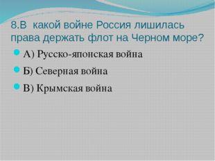 8.В какой войне Россия лишилась права держать флот на Черном море? А) Русско-