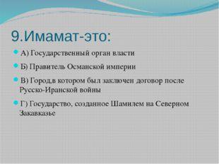9.Имамат-это: А) Государственный орган власти Б) Правитель Османской империи