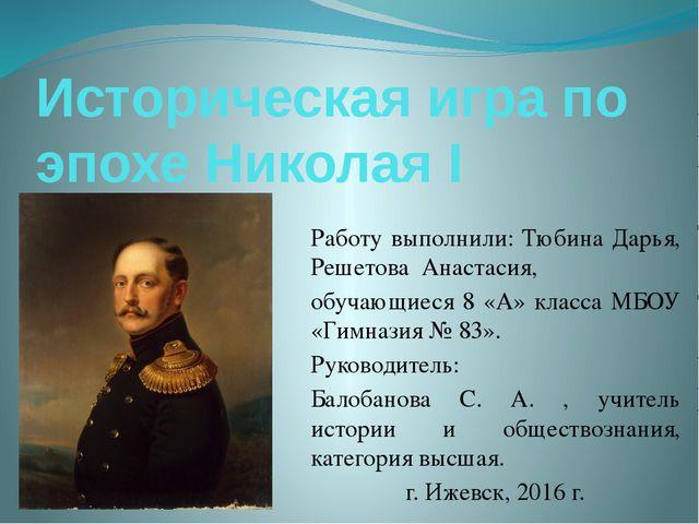 Историческая игра по эпохе Николая I Работу выполнили: Тюбина Дарья, Решетова...