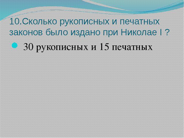10.Сколько рукописных и печатных законов было издано при Николае I ? 30 рукоп...