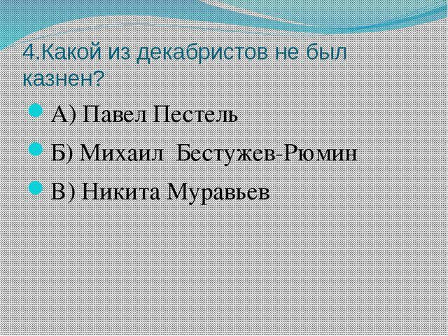 4.Какой из декабристов не был казнен? А) Павел Пестель Б) Михаил Бестужев-Рюм...