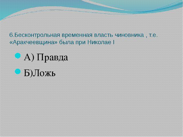 6.Бесконтрольная временная власть чиновника , т.е. «Аракчеевщина» была при Ни...