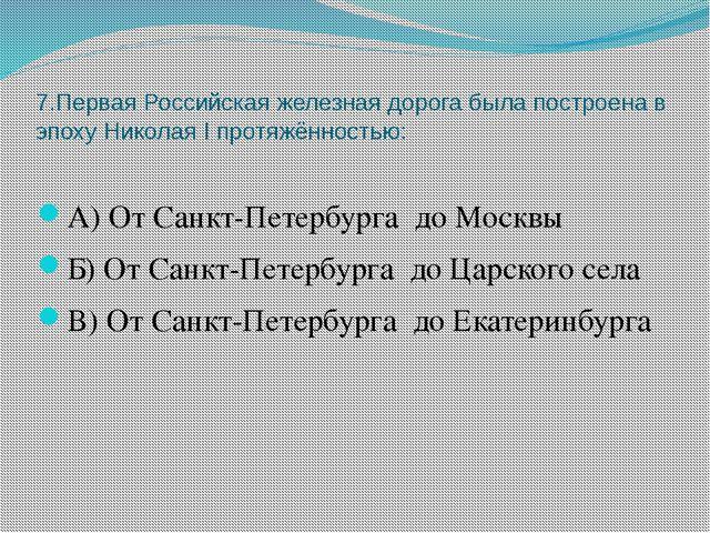 7.Первая Российская железная дорога была построена в эпоху Николая I протяжён...