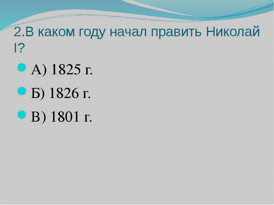 2.В каком году начал править Николай I? А) 1825 г. Б) 1826 г. В) 1801 г.