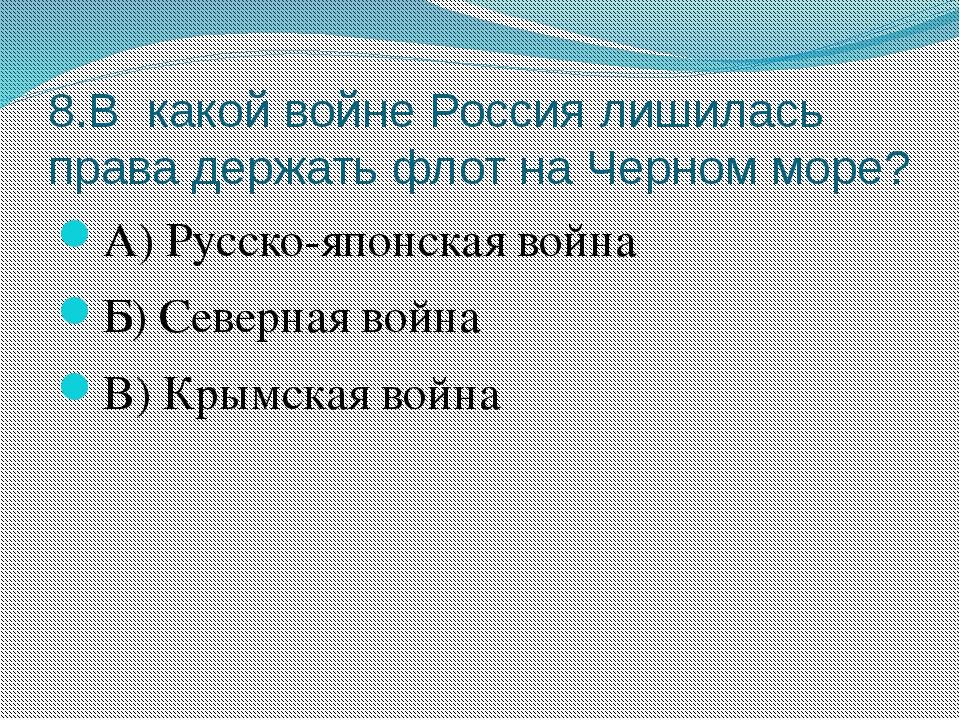 8.В какой войне Россия лишилась права держать флот на Черном море? А) Русско-...