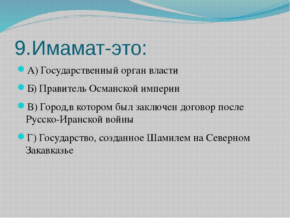 9.Имамат-это: А) Государственный орган власти Б) Правитель Османской империи...