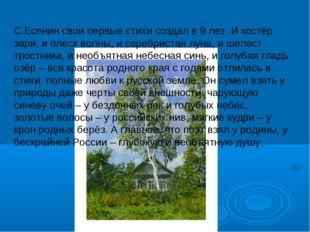 С.Есенин свои первые стихи создал в 9 лет. И костёр зари, и плеск волны, и се