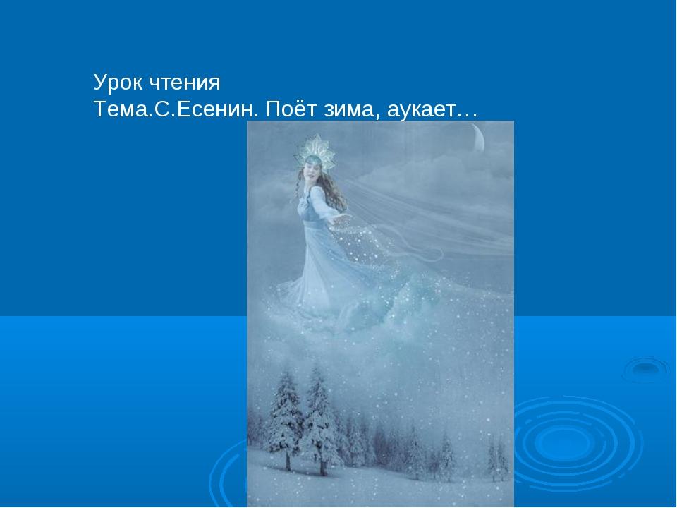Урок чтения Тема.С.Есенин. Поёт зима, аукает…