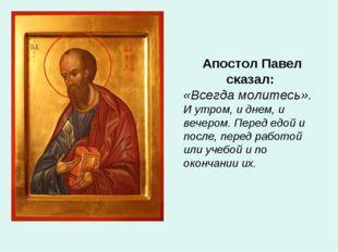 Апостол Павел сказал: «Всегда молитесь». И утром, и днем, и вечером. Перед ед
