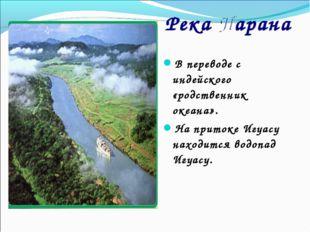 В переводе с индейского «родственник океана». На притоке Игуасу находится вод