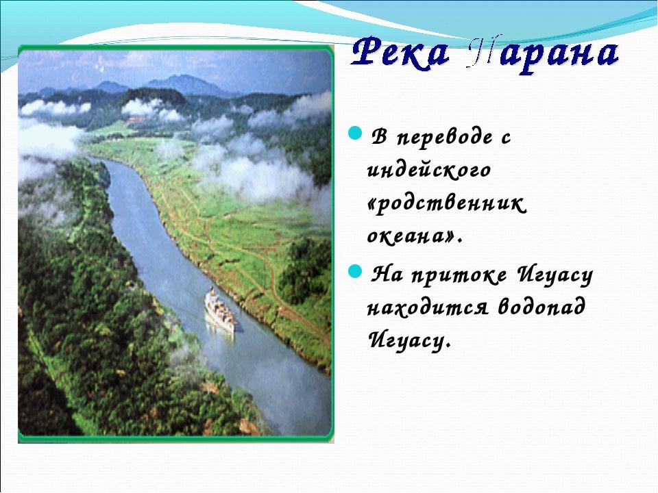 В переводе с индейского «родственник океана». На притоке Игуасу находится вод...