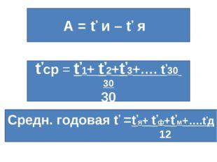А = ť и – ť я ťср = ť1+ ť2+ť3+…. ť30 30 30 Средн. годовая ť =ťя+ ťф+ťм+….ťд