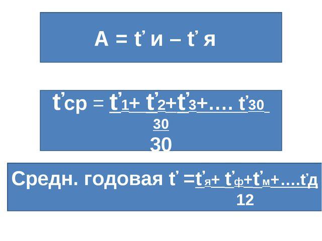 А = ť и – ť я ťср = ť1+ ť2+ť3+…. ť30 30 30 Средн. годовая ť =ťя+ ťф+ťм+….ťд...