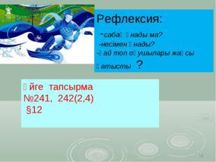 * ! Үйге тапсырма №241, 242(2,4) §12 Рефлексия: -сабақ ұнады ма? -несімен ұна