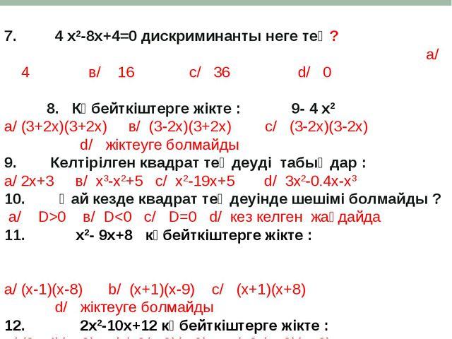 * 7. 4 х2-8х+4=0 дискриминанты неге тең? а/ 4 в/ 16 с/ 36 d/ 0 8. Көбейткіште...