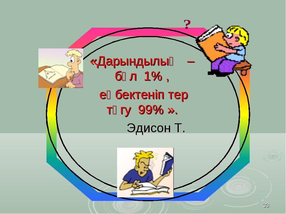 * «Дарындылық – бұл 1% , еңбектеніп тер төгу 99% ». Эдисон Т.