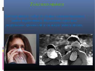Токсикомания Токсикомания - один из самых злокачественных видов наркомании. В