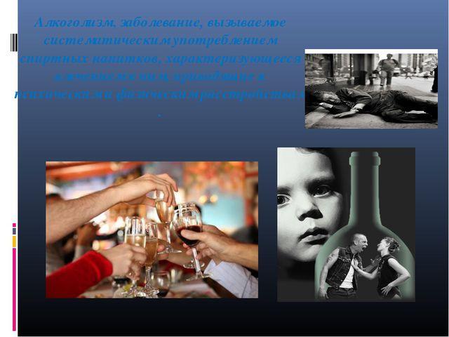 Алкоголизм, заболевание, вызываемое систематическим употреблением спиртных на...