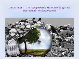 Утилизация – это переработка  материалов для их повторного  использования