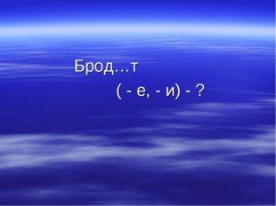 Брод…т ( - е, - и) - ?
