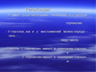 Релаксация: - У имён существительных – склонение, а у глаголов -... спряжени