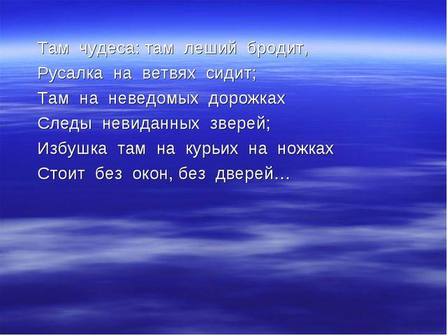 Там чудеса: там леший бродит, Русалка на ветвях сидит; Там на неведомых доро...