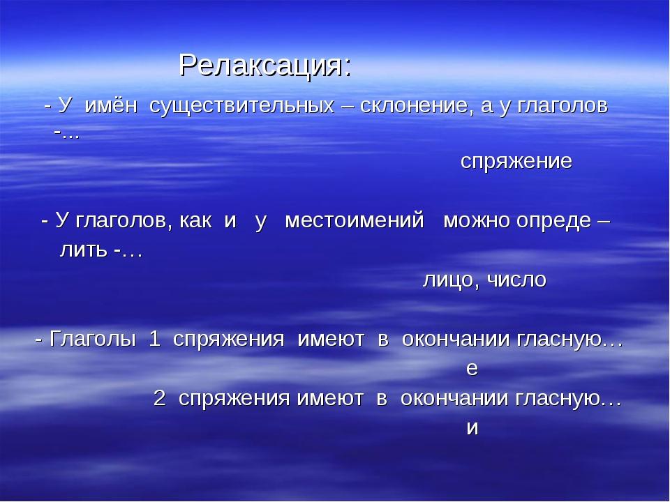Релаксация: - У имён существительных – склонение, а у глаголов -... спряжени...