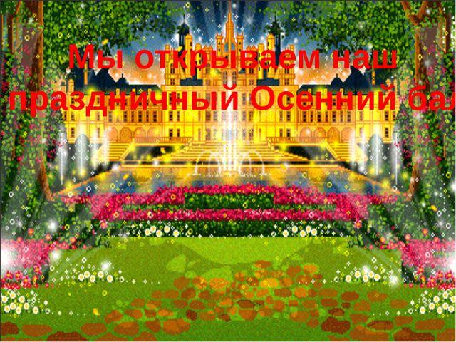 Мы открываем наш праздничный Осенний бал