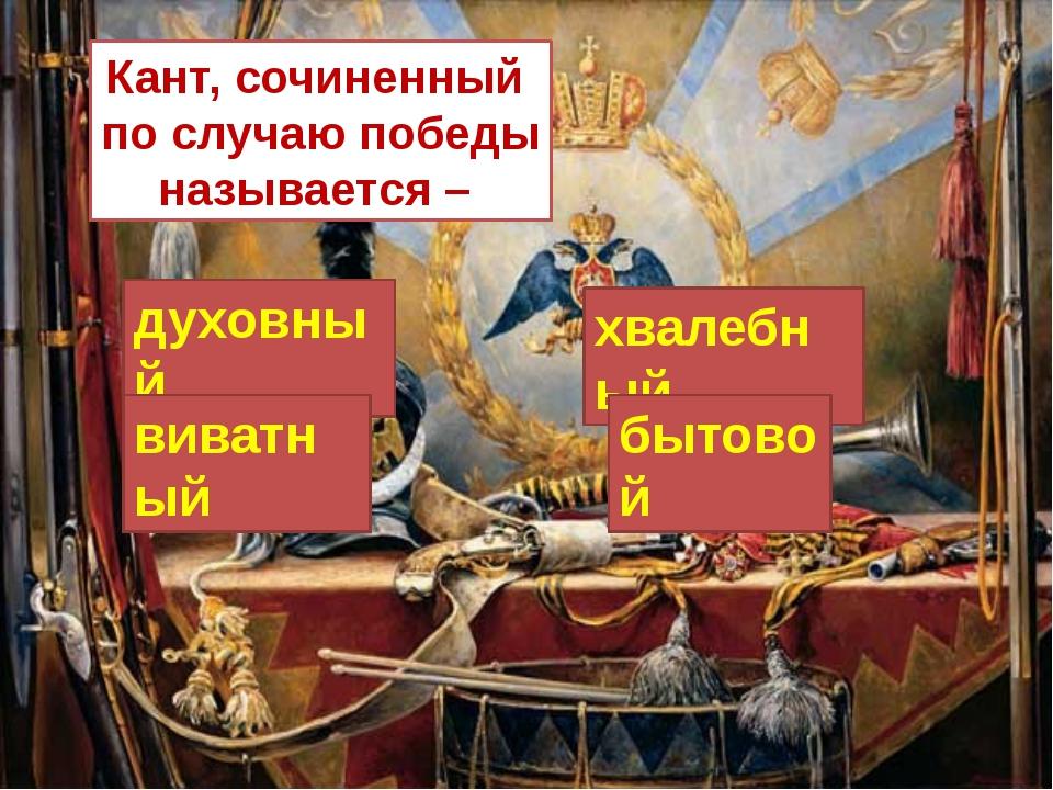 Кант, сочиненный по случаю победы называется – духовный хвалебный бытовой ви...