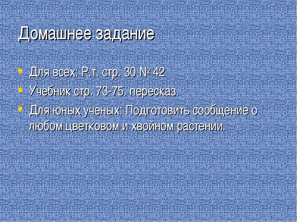 Домашнее задание Для всех: Р.т. стр. 30 № 42 Учебник стр. 73-75. пересказ. Дл...