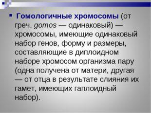Гомологичные хромосомы(от греч. gomos — одинаковый) — хромосомы, имеющие од