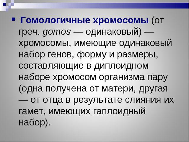Гомологичные хромосомы(от греч. gomos — одинаковый) — хромосомы, имеющие од...