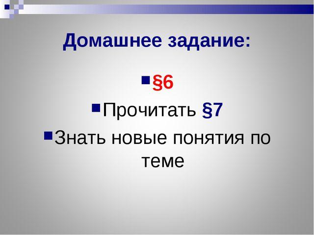 Домашнее задание: §6 Прочитать §7 Знать новые понятия по теме