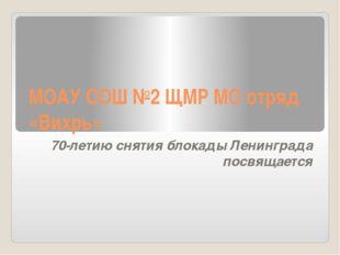 МОАУ СОШ №2 ЩМР МО отряд «Вихрь» 70-летию снятия блокады Ленинграда посвящается