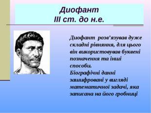 Диофант ІІІ ст. до н.е. Диофант розв'язував дуже складні рівняння, для цього