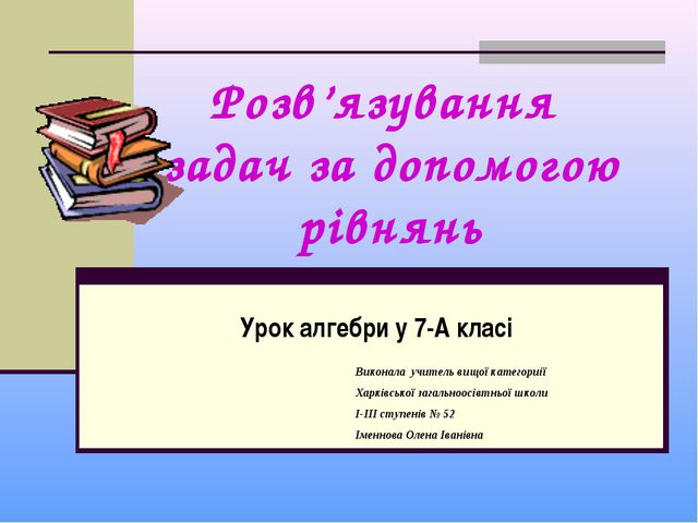 Розв'язування задач за допомогою рівнянь Урок алгебри у 7-А класі Виконала уч...