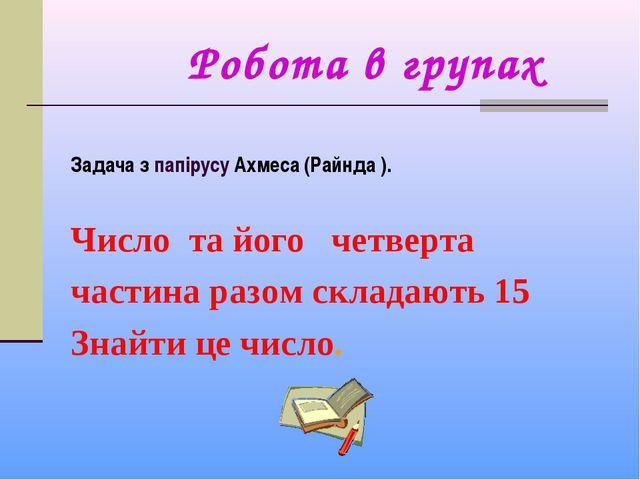 Робота в групах Задача з папірусу Ахмеса (Райнда ). Число та його четверта ч...